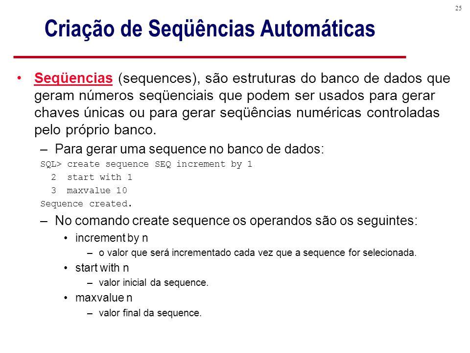 25 Criação de Seqüências Automáticas Seqüencias (sequences), são estruturas do banco de dados que geram números seqüenciais que podem ser usados para gerar chaves únicas ou para gerar seqüências numéricas controladas pelo próprio banco.