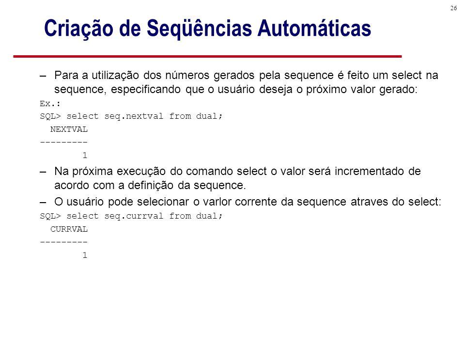 26 Criação de Seqüências Automáticas –Para a utilização dos números gerados pela sequence é feito um select na sequence, especificando que o usuário deseja o próximo valor gerado: Ex.: SQL> select seq.nextval from dual; NEXTVAL --------- 1 –Na próxima execução do comando select o valor será incrementado de acordo com a definição da sequence.