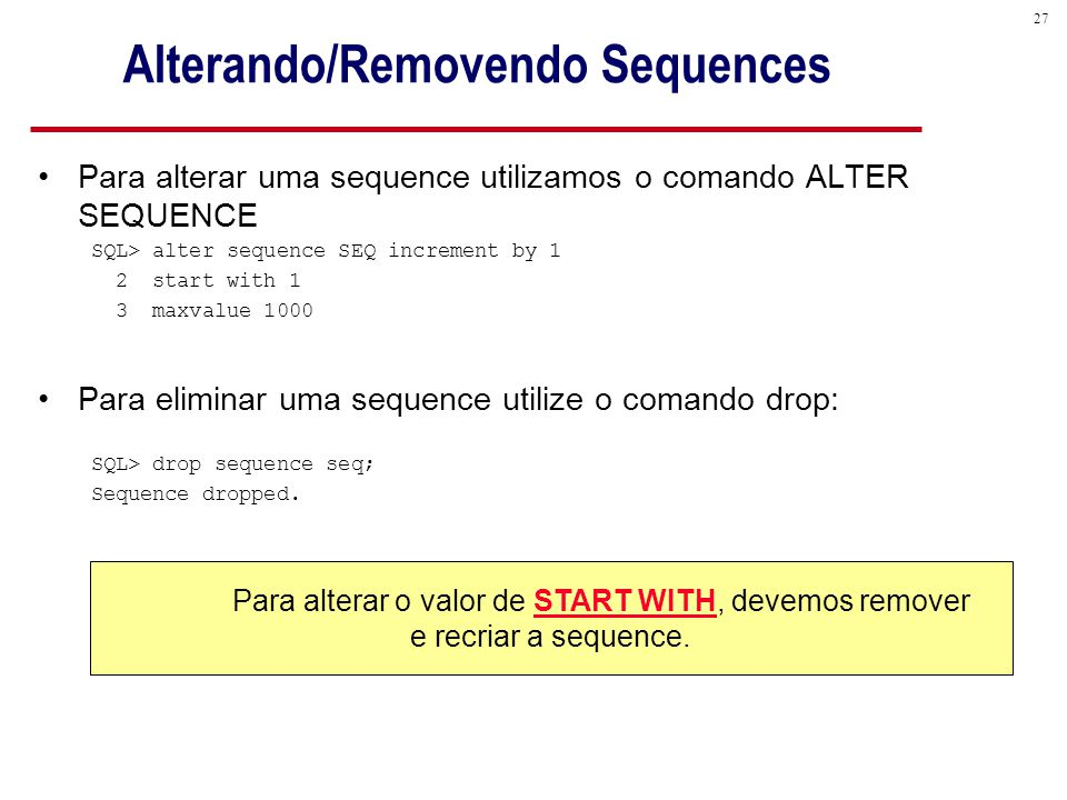 27 Alterando/Removendo Sequences Para alterar uma sequence utilizamos o comando ALTER SEQUENCE SQL> alter sequence SEQ increment by 1 2 start with 1 3