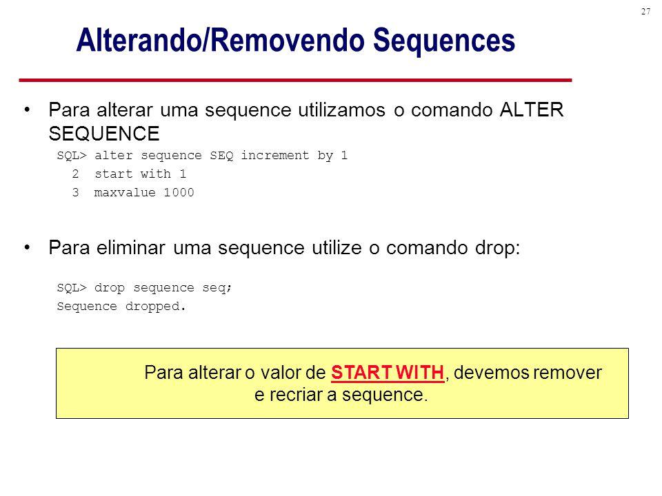 27 Alterando/Removendo Sequences Para alterar uma sequence utilizamos o comando ALTER SEQUENCE SQL> alter sequence SEQ increment by 1 2 start with 1 3 maxvalue 1000 Para eliminar uma sequence utilize o comando drop: SQL> drop sequence seq; Sequence dropped.