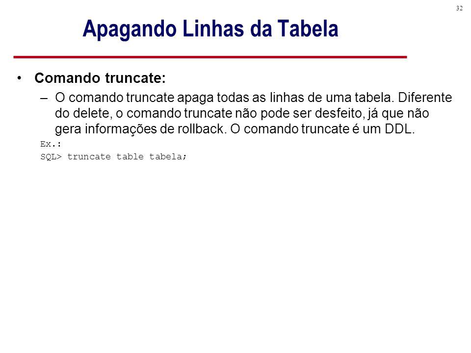 32 Apagando Linhas da Tabela Comando truncate: –O comando truncate apaga todas as linhas de uma tabela.