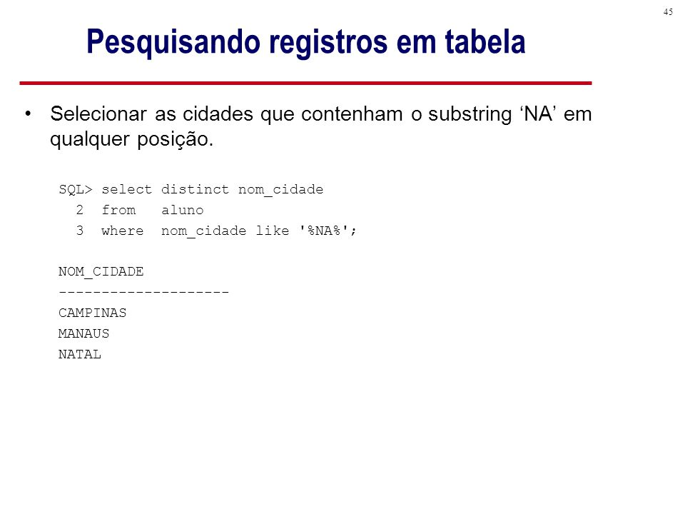 45 Pesquisando registros em tabela Selecionar as cidades que contenham o substring 'NA' em qualquer posição.