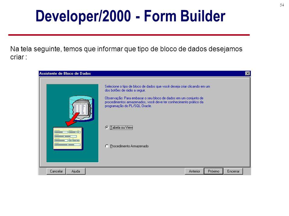 54 Na tela seguinte, temos que informar que tipo de bloco de dados desejamos criar : Developer/2000 - Form Builder
