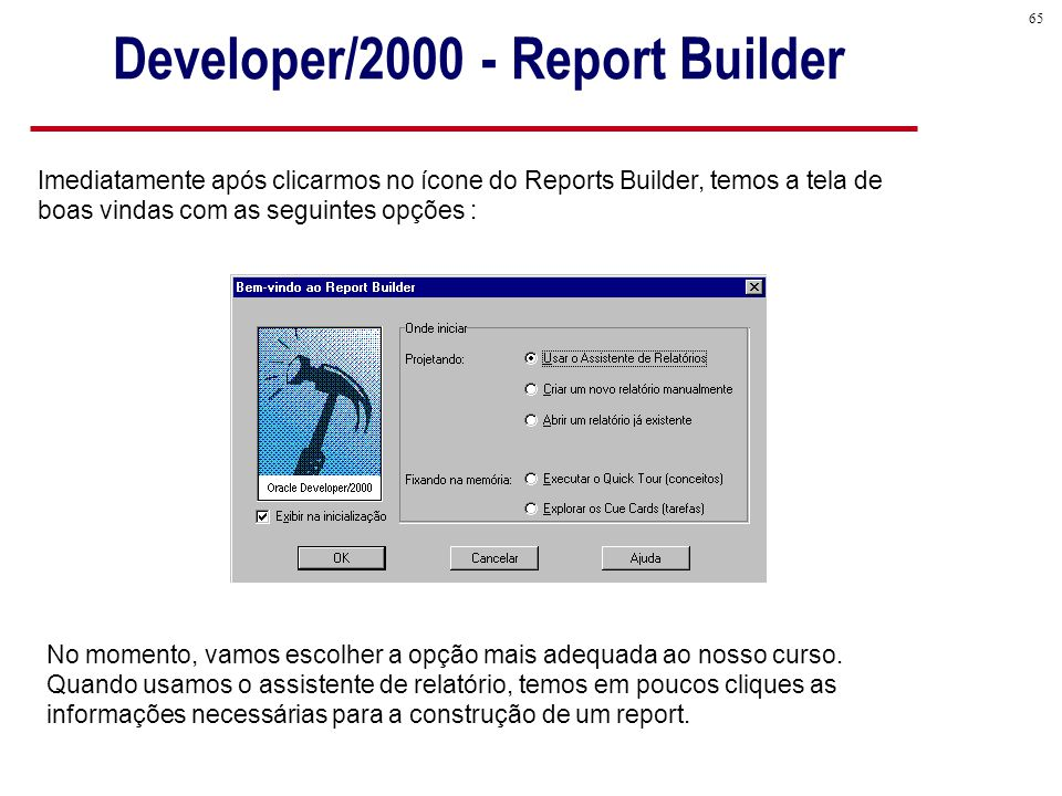 65 Imediatamente após clicarmos no ícone do Reports Builder, temos a tela de boas vindas com as seguintes opções : No momento, vamos escolher a opção mais adequada ao nosso curso.