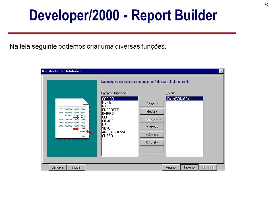 69 Na tela seguinte podemos criar uma diversas funções. Developer/2000 - Report Builder