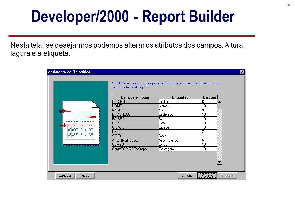 70 Developer/2000 - Report Builder Nesta tela, se desejarmos podemos alterar os atributos dos campos.