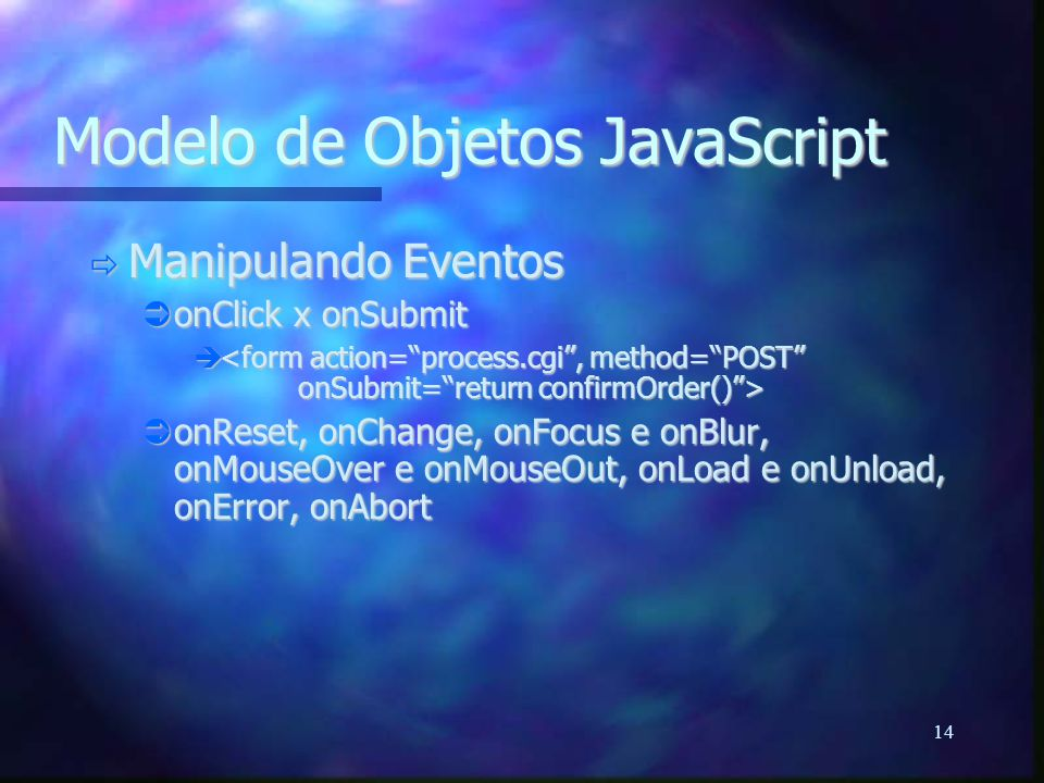 14 Modelo de Objetos JavaScript  Manipulando Eventos  onClick x onSubmit    onReset, onChange, onFocus e onBlur, onMouseOver e onMouseOut, onLoad e onUnload, onError, onAbort