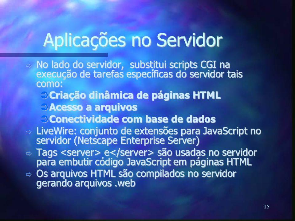 15 Aplicações no Servidor  No lado do servidor, substitui scripts CGI na execução de tarefas específicas do servidor tais como:  Criação dinâmica de páginas HTML  Acesso a arquivos  Conectividade com base de dados  LiveWire: conjunto de extensões para JavaScript no servidor (Netscape Enterprise Server)  Tags e são usadas no servidor para embutir código JavaScript em páginas HTML  Os arquivos HTML são compilados no servidor gerando arquivos.web