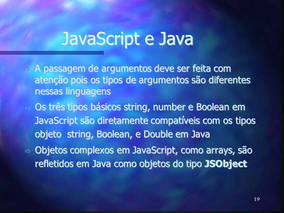 19 JavaScript e Java  A passagem de argumentos deve ser feita com atenção pois os tipos de argumentos são diferentes nessas linguagens  Os três tipos básicos string, number e Boolean em JavaScript são diretamente compatíveis com os tipos objeto string, Boolean, e Double em Java  Objetos complexos em JavaScript, como arrays, são refletidos em Java como objetos do tipo JSObject