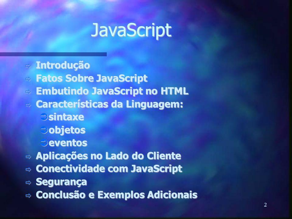 2 JavaScript  Introdução  Fatos Sobre JavaScript  Embutindo JavaScript no HTML  Características da Linguagem:  sintaxe  objetos  eventos  Aplicações no Lado do Cliente  Conectividade com JavaScript  Segurança  Conclusão e Exemplos Adicionais