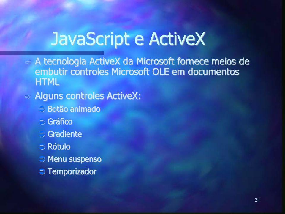 21 JavaScript e ActiveX  A tecnologia ActiveX da Microsoft fornece meios de embutir controles Microsoft OLE em documentos HTML  Alguns controles ActiveX:  Botão animado  Gráfico  Gradiente  Rótulo  Menu suspenso  Temporizador