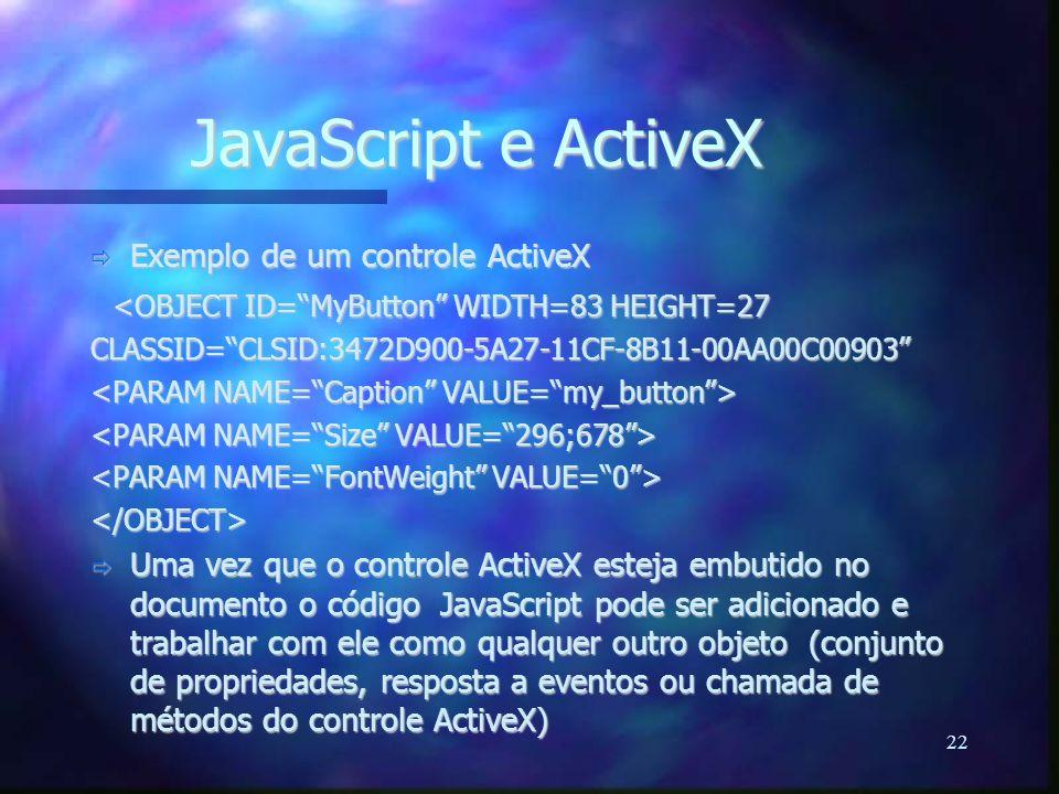 22 JavaScript e ActiveX  Exemplo de um controle ActiveX <OBJECT ID= MyButton WIDTH=83 HEIGHT=27 <OBJECT ID= MyButton WIDTH=83 HEIGHT=27CLASSID= CLSID:3472D900-5A27-11CF-8B11-00AA00C00903 </OBJECT>  Uma vez que o controle ActiveX esteja embutido no documento o código JavaScript pode ser adicionado e trabalhar com ele como qualquer outro objeto (conjunto de propriedades, resposta a eventos ou chamada de métodos do controle ActiveX)