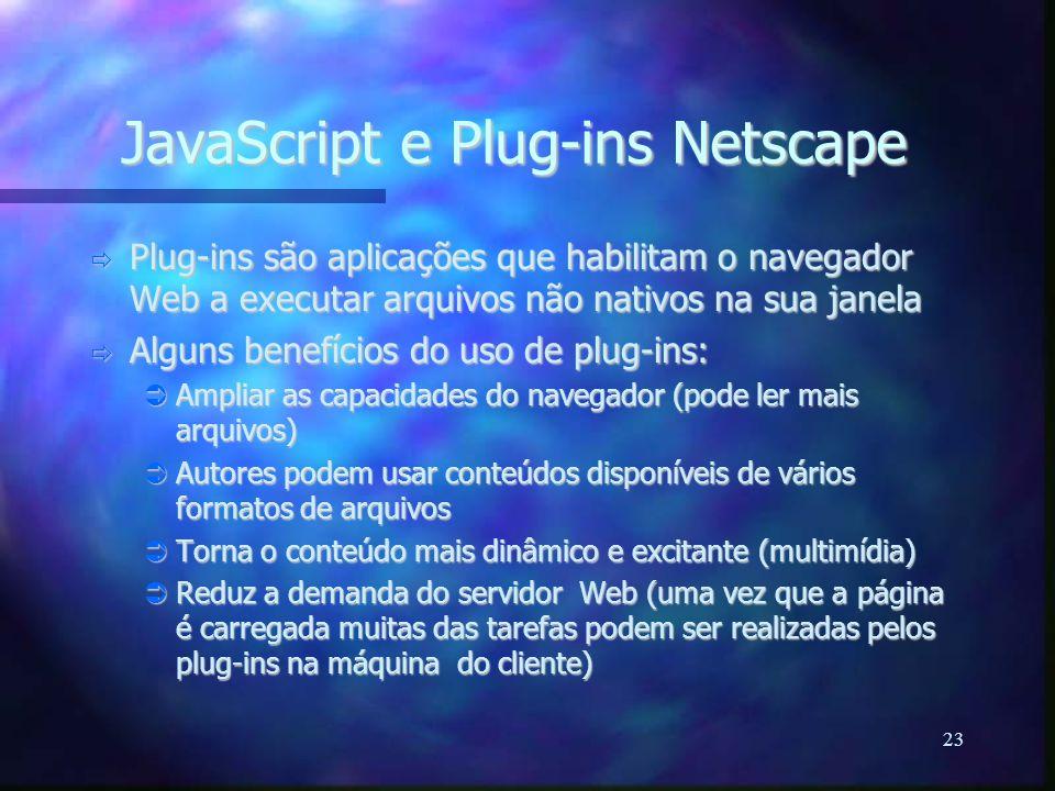 23 JavaScript e Plug-ins Netscape  Plug-ins são aplicações que habilitam o navegador Web a executar arquivos não nativos na sua janela  Alguns benefícios do uso de plug-ins:  Ampliar as capacidades do navegador (pode ler mais arquivos)  Autores podem usar conteúdos disponíveis de vários formatos de arquivos  Torna o conteúdo mais dinâmico e excitante (multimídia)  Reduz a demanda do servidor Web (uma vez que a página é carregada muitas das tarefas podem ser realizadas pelos plug-ins na máquina do cliente)
