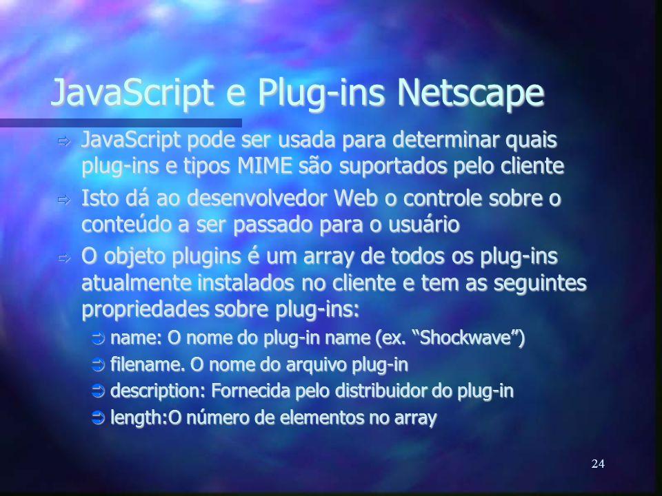 24 JavaScript e Plug-ins Netscape  JavaScript pode ser usada para determinar quais plug-ins e tipos MIME são suportados pelo cliente  Isto dá ao desenvolvedor Web o controle sobre o conteúdo a ser passado para o usuário  O objeto plugins é um array de todos os plug-ins atualmente instalados no cliente e tem as seguintes propriedades sobre plug-ins:  name: O nome do plug-in name (ex.