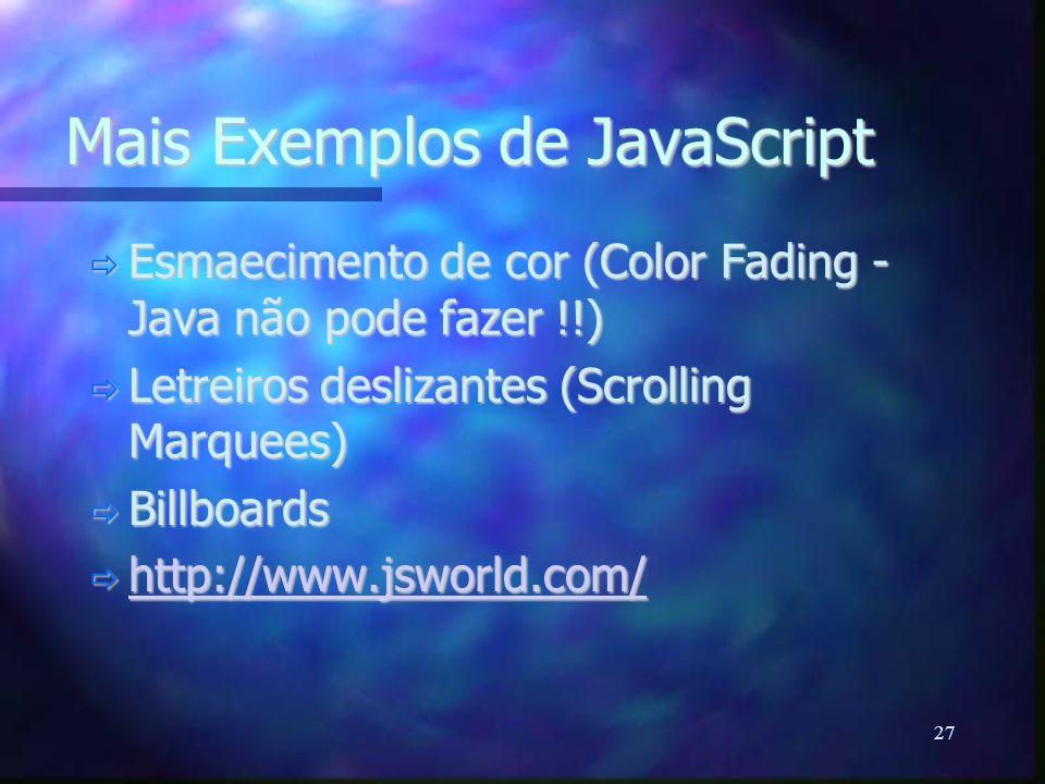 27 Mais Exemplos de JavaScript  Esmaecimento de cor (Color Fading - Java não pode fazer !!)  Letreiros deslizantes (Scrolling Marquees)  Billboards  http://www.jsworld.com/ http://www.jsworld.com/