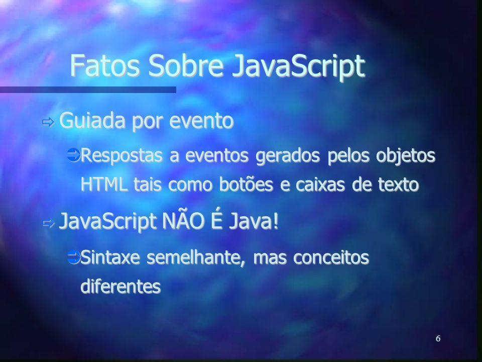 6 Fatos Sobre JavaScript  Guiada por evento  Respostas a eventos gerados pelos objetos HTML tais como botões e caixas de texto  JavaScript NÃO É Java.