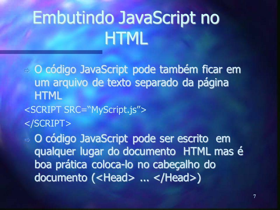 7 Embutindo JavaScript no HTML  O código JavaScript pode também ficar em um arquivo de texto separado da página HTML  O código JavaScript pode ser escrito em qualquer lugar do documento HTML mas é boa prática coloca-lo no cabeçalho do documento (...