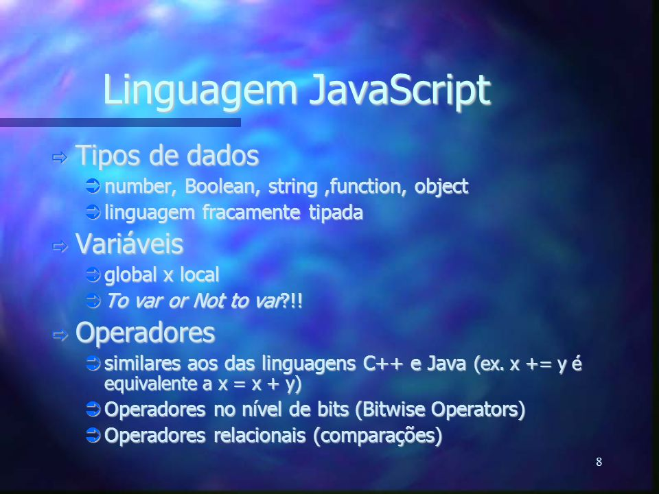 8 Linguagem JavaScript  Tipos de dados  number, Boolean, string,function, object  linguagem fracamente tipada  Variáveis  global x local  To var