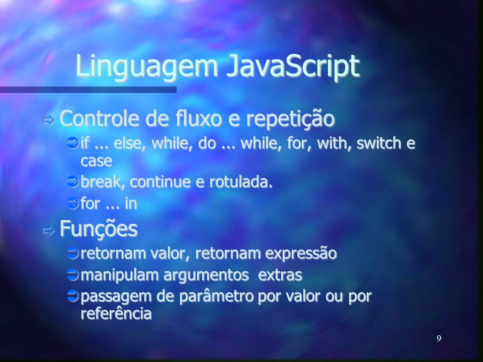 9 Linguagem JavaScript  Controle de fluxo e repetição  if... else, while, do... while, for, with, switch e case  break, continue e rotulada.  for.