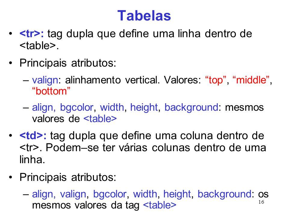 """16 Tabelas : tag dupla que define uma linha dentro de. Principais atributos: –valign: alinhamento vertical. Valores: """"top"""", """"middle"""", """"bottom"""" –align,"""