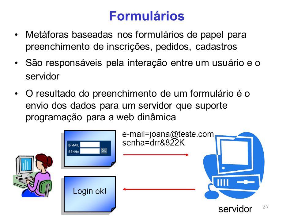 27 Formulários Metáforas baseadas nos formulários de papel para preenchimento de inscrições, pedidos, cadastros São responsáveis pela interação entre