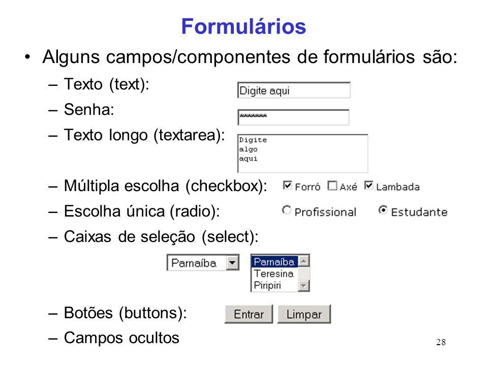 28 Formulários Alguns campos/componentes de formulários são: –Texto (text): –Senha: –Texto longo (textarea): –Múltipla escolha (checkbox): –Escolha ún