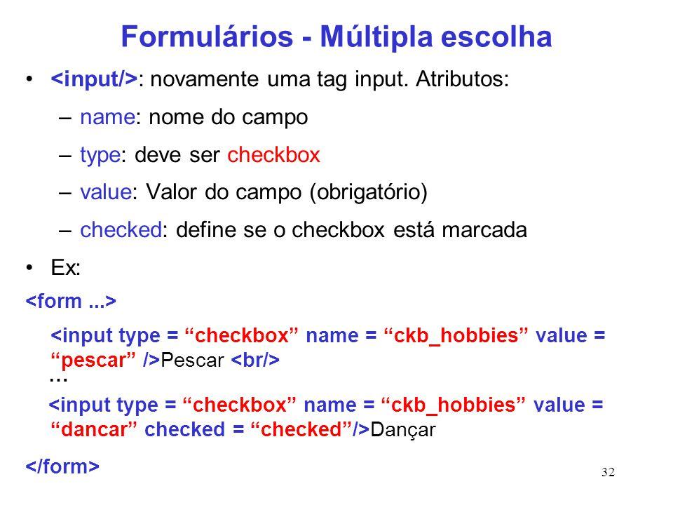 32 Formulários - Múltipla escolha : novamente uma tag input. Atributos: –name: nome do campo –type: deve ser checkbox –value: Valor do campo (obrigató