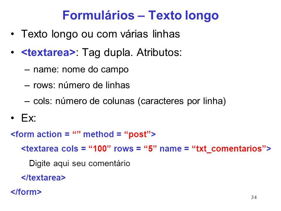 34 Formulários – Texto longo Texto longo ou com várias linhas : Tag dupla. Atributos: –name: nome do campo –rows: número de linhas –cols: número de co