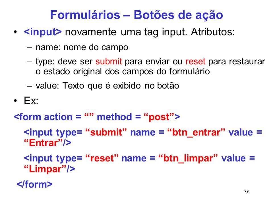 36 Formulários – Botões de ação novamente uma tag input. Atributos: –name: nome do campo –type: deve ser submit para enviar ou reset para restaurar o