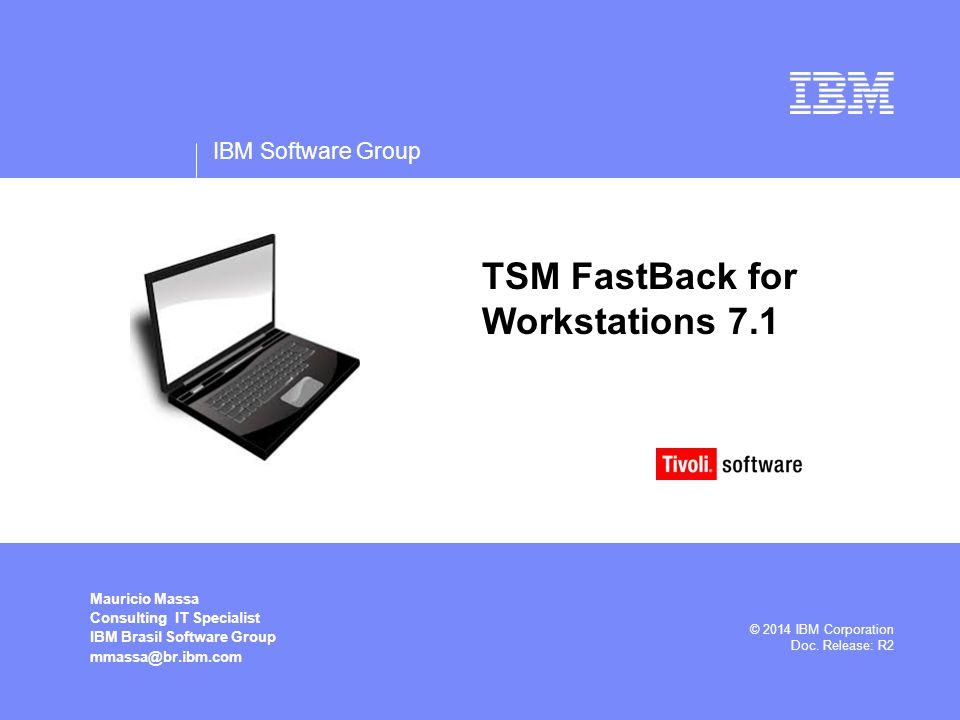 IBM Software Group Mauricio Massa Consulting IT Specialist IBM Brasil Software Group mmassa@br.ibm.com © 2014 IBM Corporation Doc. Release: R2 TSM Fas