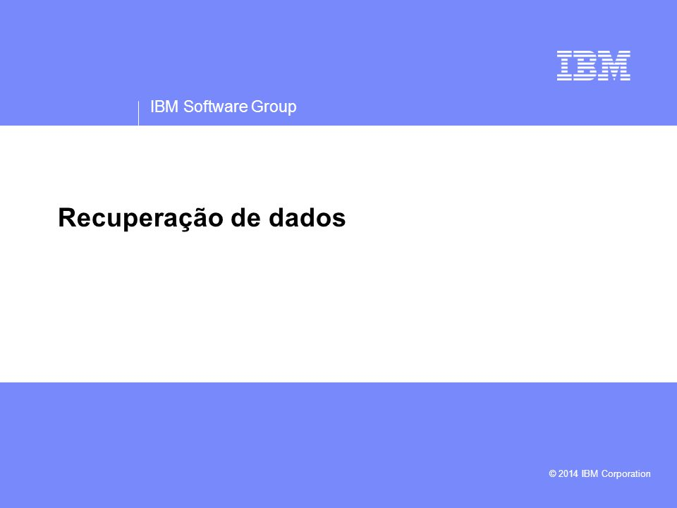 IBM Software Group © 2014 IBM Corporation Recuperação de dados