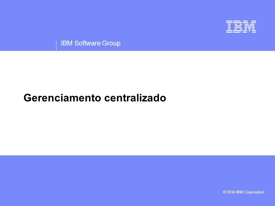 IBM Software Group © 2014 IBM Corporation Gerenciamento centralizado