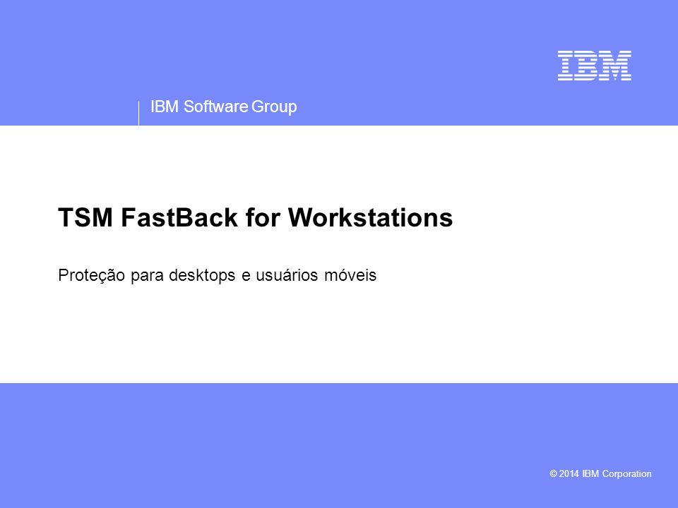 IBM Software Group © 2014 IBM Corporation TSM FastBack for Workstations Proteção para desktops e usuários móveis