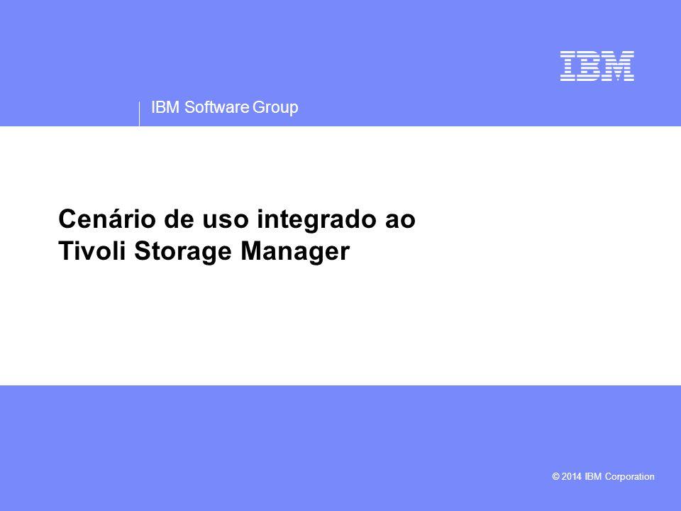 IBM Software Group © 2014 IBM Corporation Cenário de uso integrado ao Tivoli Storage Manager