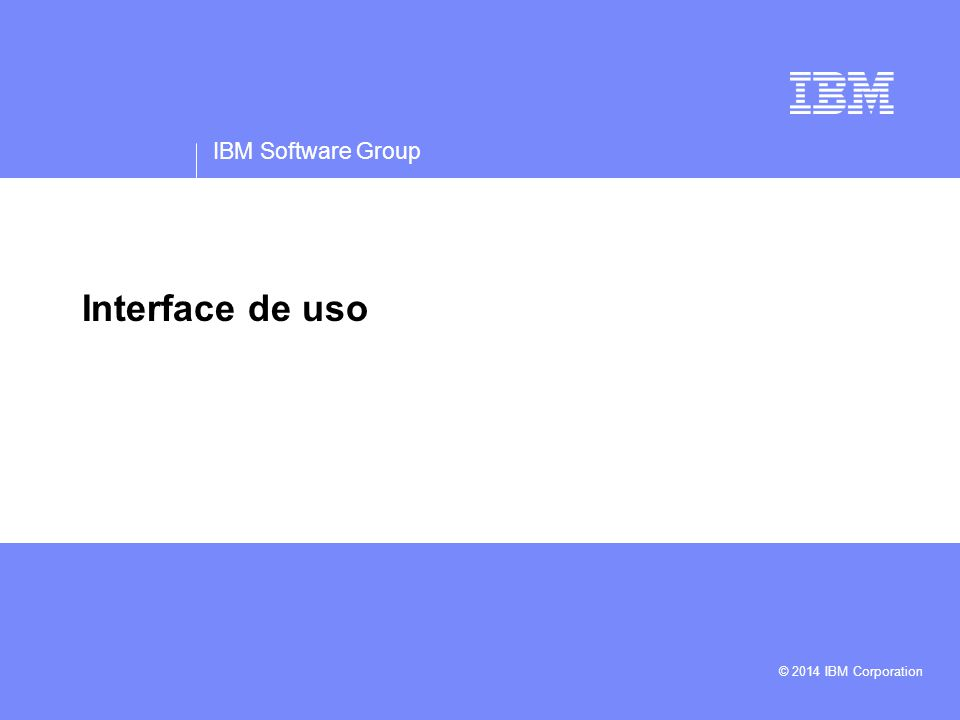 IBM Software Group © 2014 IBM Corporation Interface de uso