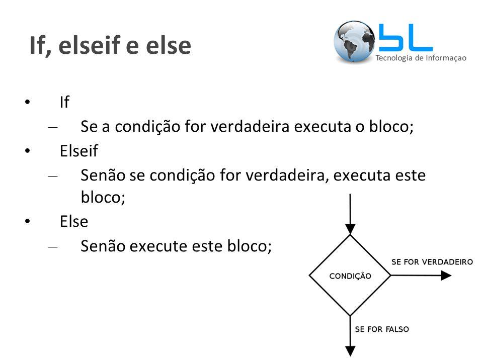 If, elseif e else If – Se a condição for verdadeira executa o bloco; Elseif – Senão se condição for verdadeira, executa este bloco; Else – Senão execute este bloco;