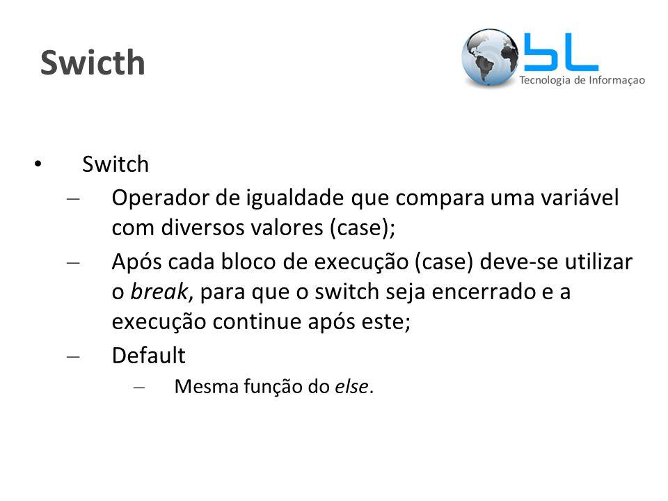 Swicth Switch – Operador de igualdade que compara uma variável com diversos valores (case); – Após cada bloco de execução (case) deve-se utilizar o break, para que o switch seja encerrado e a execução continue após este; – Default – Mesma função do else.