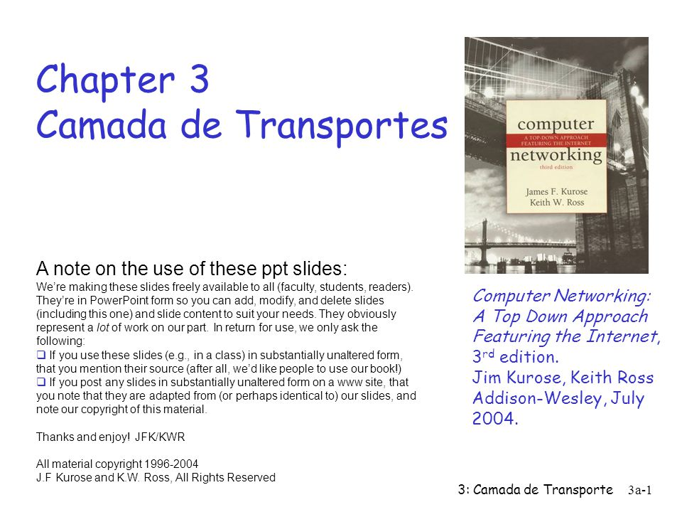 3: Camada de Transporte3a-1 Chapter 3 Camada de Transportes Computer Networking: A Top Down Approach Featuring the Internet, 3 rd edition.