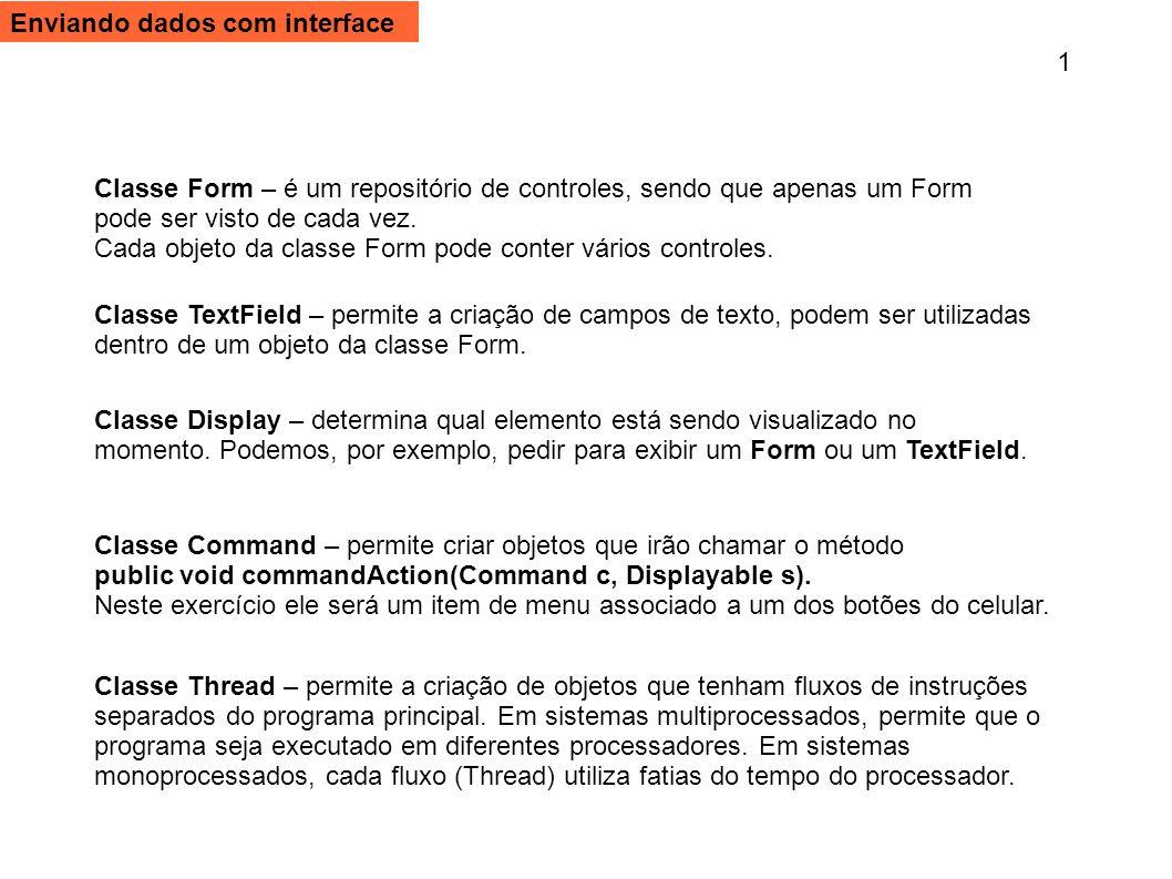 private Display exibir = null; private Form formularioDados; private TextField campoRA; //Declare também campoNome e campoRetorno private String URL = http://www.roger.pro.br/phoo2/aula06/ ; No escopo da classe PhpSendInterface, declare as seguintes variáveis: Modifique a declaração da classe para que ela fique assim: public class PhpSendInterface extends MIDlet implements CommandListener