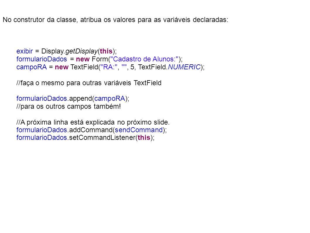 No construtor da classe, atribua os valores para as variáveis declaradas: exibir = Display.getDisplay(this); formularioDados = new Form( Cadastro de Alunos: ); campoRA = new TextField( RA: , , 5, TextField.NUMERIC); //faça o mesmo para outras variáveis TextField formularioDados.append(campoRA); //para os outros campos também.