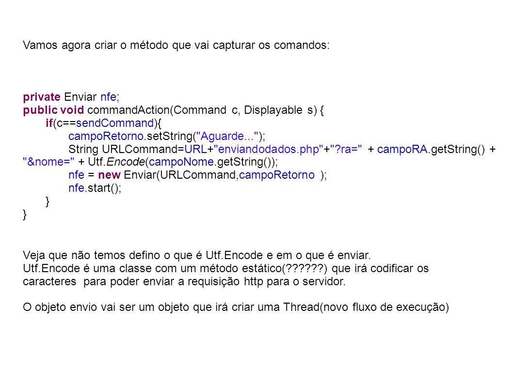Vamos agora criar o método que vai capturar os comandos: private Enviar nfe; public void commandAction(Command c, Displayable s) { if(c==sendCommand){ campoRetorno.setString( Aguarde... ); String URLCommand=URL+ enviandodados.php + ra= + campoRA.getString() + &nome= + Utf.Encode(campoNome.getString()); nfe = new Enviar(URLCommand,campoRetorno ); nfe.start(); } Veja que não temos defino o que é Utf.Encode e em o que é enviar.