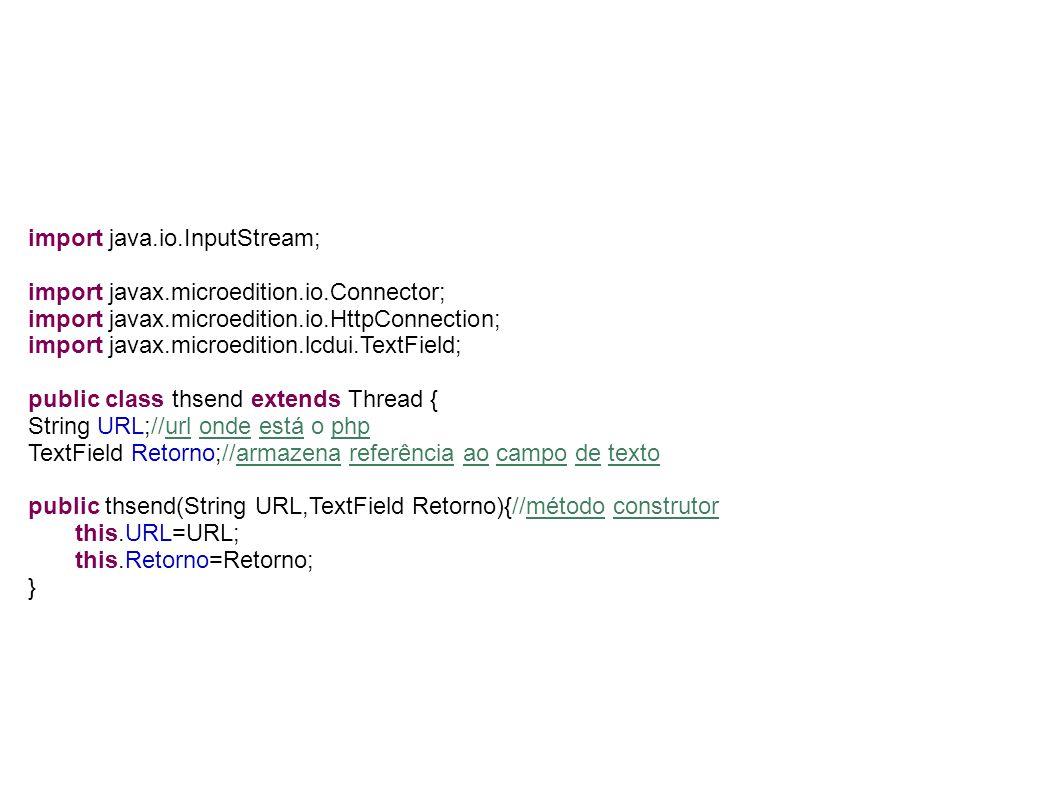 public void run() {// é executado quando é chamado o start() try { HttpConnection http = null; http = (HttpConnection) Connector.open(URL); http.setRequestMethod(HttpConnection.GET); //******************************************* //pegando a mensagem que veio pelo echo do php String stringBuffer= ; InputStream is = null; is = http.openDataInputStream(); int ch; while ((ch = is.read()) != -1) { //lê todos os caracteres retornados stringBuffer+=(char) ch; } this.Retorno.setString(stringBuffer);//exibir no campo de texto do Form o resultado da consulta //********************************************** if(http != null) http.close(); //close connection } catch (Exception e) { this.Retorno.setString(e.toString());//exibir no campo de texto do Form caso ocorra erro na conexão } }}