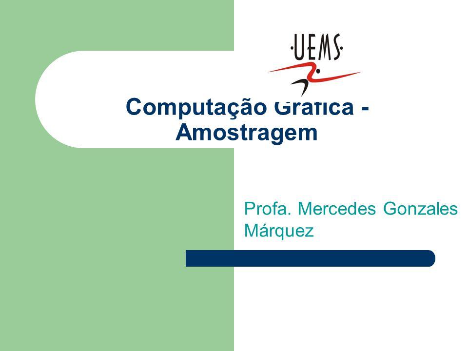 Computação Gráfica - Amostragem Profa. Mercedes Gonzales Márquez