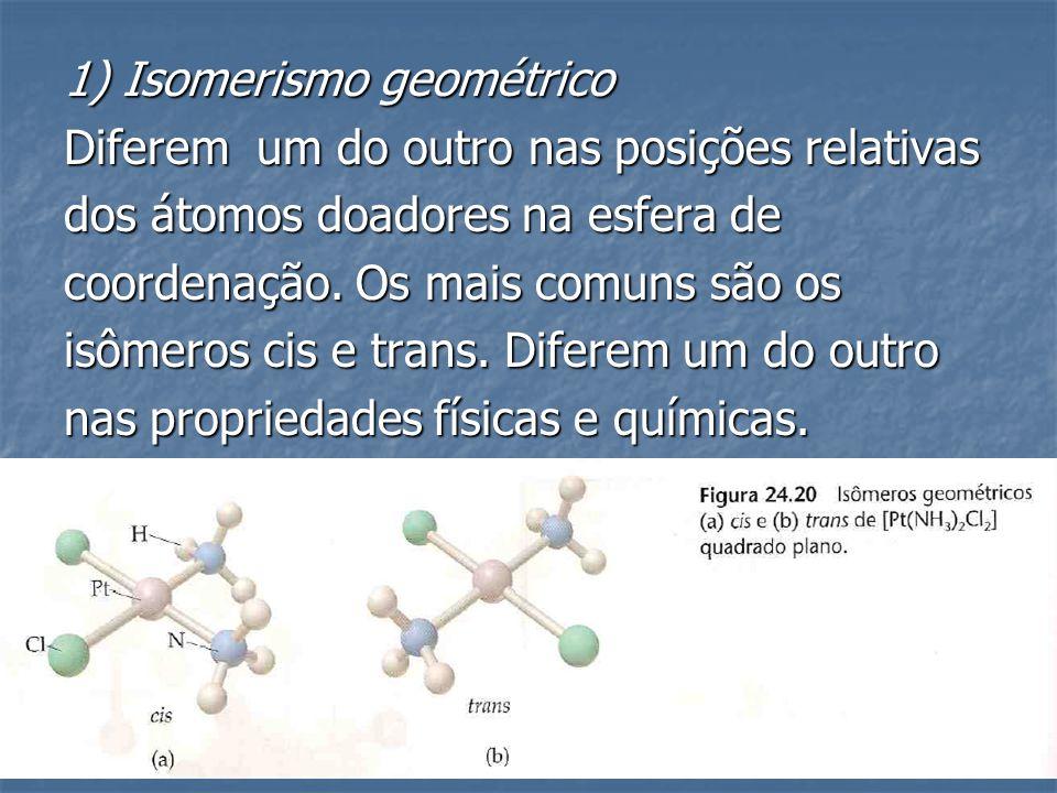 1) Isomerismo geométrico Diferem um do outro nas posições relativas dos átomos doadores na esfera de coordenação. Os mais comuns são os isômeros cis e