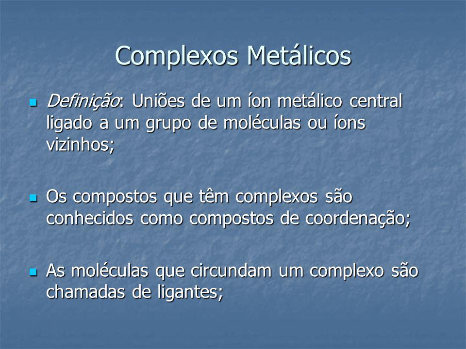 Complexos Metálicos Definição: Uniões de um íon metálico central ligado a um grupo de moléculas ou íons vizinhos; Definição: Uniões de um íon metálico