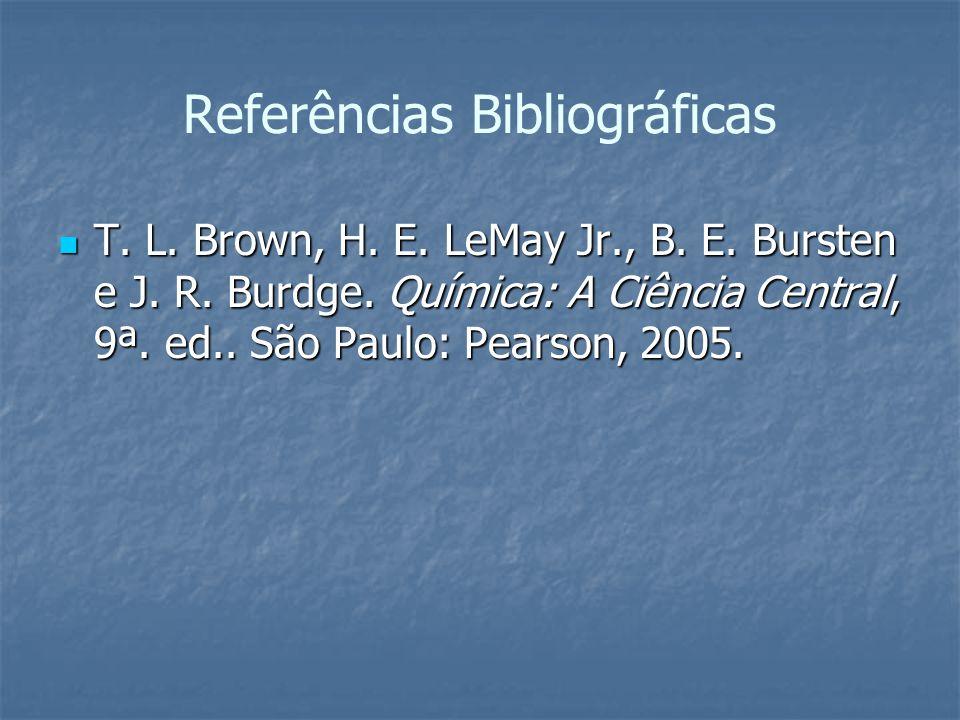 Referências Bibliográficas T. L. Brown, H. E. LeMay Jr., B. E. Bursten e J. R. Burdge. Química: A Ciência Central, 9ª. ed.. São Paulo: Pearson, 2005.