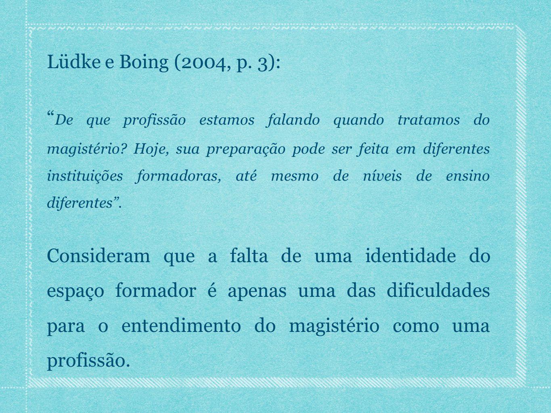 """Lüdke e Boing (2004, p. 3): """" De que profissão estamos falando quando tratamos do magistério? Hoje, sua preparação pode ser feita em diferentes instit"""