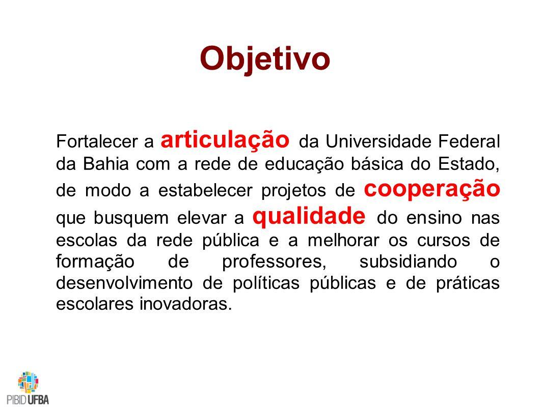 Objetivo Fortalecer a articulação da Universidade Federal da Bahia com a rede de educação básica do Estado, de modo a estabelecer projetos de cooperação que busquem elevar a qualidade do ensino nas escolas da rede pública e a melhorar os cursos de formação de professores, subsidiando o desenvolvimento de políticas públicas e de práticas escolares inovadoras.