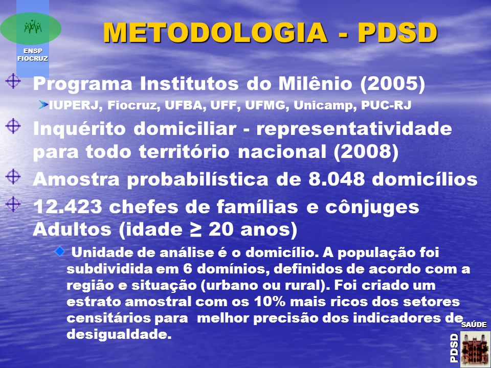 ENSP FIOCRUZ SAÚDE PDSD SAÚDE PDSDSAÚDE PDSD METODOLOGIA - PDSD Programa Institutos do Milênio (2005) IUPERJ, Fiocruz, UFBA, UFF, UFMG, Unicamp, PUC-RJ Inquérito domiciliar - representatividade para todo território nacional (2008) Amostra probabilística de 8.048 domicílios 12.423 chefes de famílias e cônjuges Adultos (idade ≥ 20 anos) Unidade de análise é o domicílio.