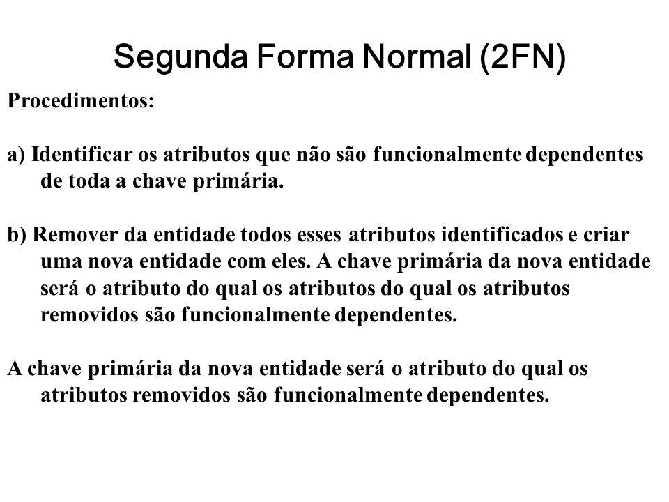 Segunda Forma Normal (2FN) Procedimentos: a) Identificar os atributos que não são funcionalmente dependentes de toda a chave primária. b) Remover da e